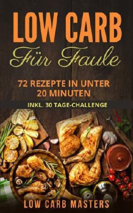Low Carb für Faule: 72 Rezepte in unter 20 Minuten inkl. 30 Tage Challenge (Abnehmen; Diät; Low Carb Kochbuch; Diätplan; Rezepte ohne Kohlenhydrate; Expresskochen)