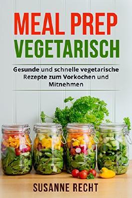 Meal Prep Vegetarisch: Gesunde und schnelle vegetarische Rezepte zum Vorkochen und Mitnehmen.