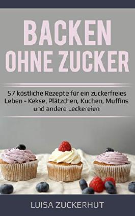 Backen Ohne Zucker 57 Kostliche Rezepte Fur Ein Zuckerfreies Leben