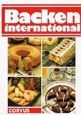 Backen international : d. einzigartige Rezept-Lexikon , rund 600 Rezepte in a...