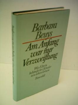 Barbara Beuys: Am Anfang war nur Verzweifelung - Wie Eltern behinderter Kinder neu leben lernen