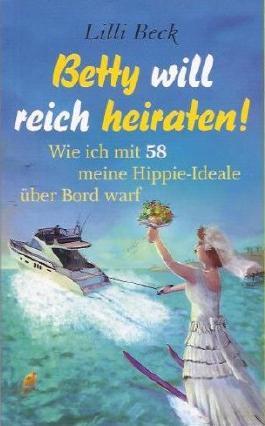 Betty will reich heiraten! - Wie ich mit 58 meine Hippie-Ideale über Bord warf