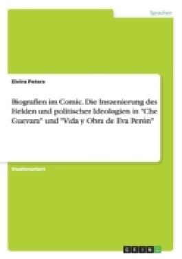 """Biografien im Comic. Die Inszenierung des Helden und politischer Ideologien in""""Che Guevara""""und""""Vida y Obra de Eva Perón"""""""