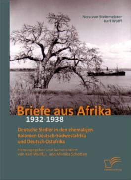 Briefe aus Afrika 1932-1938: Deutsche Siedler in den ehemaligen Kolonien Deutsch-Südwestafrika und Deutsch-Ostafrika