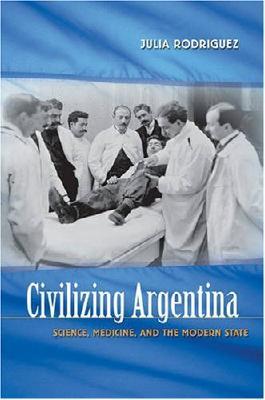 Civilizing Argentina: Science, Medicine, and the Modern State: Science, Medicine and the Modern State
