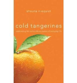 Cold Tangerines: Celebrating the Extraordinary Nature of Everyday Life [ COLD TANGERINES: CELEBRATING THE EXTRAORDINARY NATURE OF EVERYDAY LIFE ] by Niequist, Shauna (Author) Oct-02-2007 [ Hardcover ]