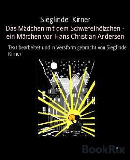 Das Mädchen mit dem Schwefelhölzchen - ein Märchen von Hans Christian Andersen: Text bearbeitet und in Versform gebracht von Sieglinde Kirner