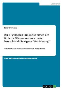 """Der 1. Weltkrieg und die Stimmen der Verlierer: Warum unterzeichnete Deutschland die eigene""""Vernichtung""""?"""