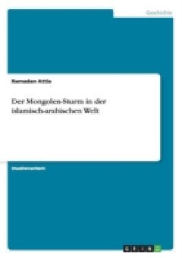 Der Mongolen-Sturm in der islamisch-arabischen Welt