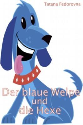 Der blaue Welpe und die Hexe: Märchen-Zauber-Abenteuer über mutige Hunde, tapfere Ritter, Elfen,Tataren, eine Prinzessin und die großen Liebe