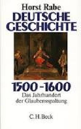 Deutsche Geschichte 1500 - 1600. Das Jahrhundert der Glaubensspaltung