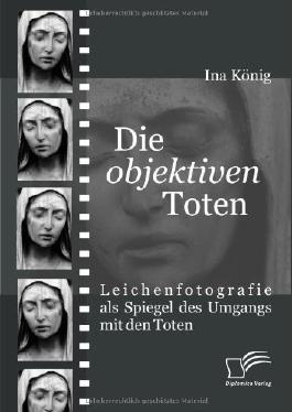 """Die """"objektiven"""" Toten. Leichenfotografie als Spiegel des Umgangs mit den Toten"""