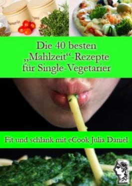 """Die 40 besten """"Mahlzeit""""-Rezepte für Single-Vegetarier (Die besten Rezepte für Single-Vegetarier)"""