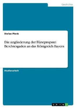 Die Angliederung der Fürstpropstei Berchtesgaden an das Königreich Bayern