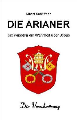 Die Arianer - Sie kannten die Wahrheit über Jesus. Die Verschwörung.
