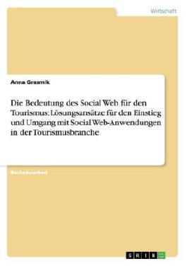 Die Bedeutung des Social Web für den Tourismus: Lösungsansätze für den Einstieg und Umgang mit Social Web-Anwendungen in der Tourismusbranche