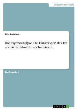 Die Psychoanalyse. Die Funktionen des Ich und seine Abwehrmechanismen