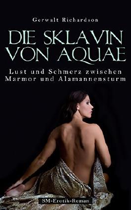 Die Sklavin von Aquae - Lust und Schmerz zwischen Marmor und Alamannensturm