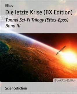 Die letzte Krise (BX Edition): Tunnel Sci-Fi Trilogy (Eftos-Epos) Band III (German Edition)
