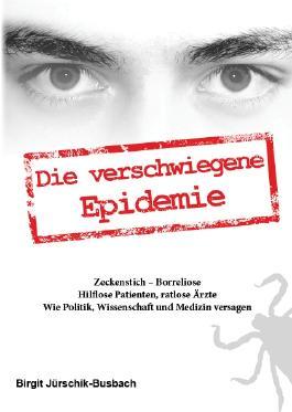 Die verschwiegene Epidemie: Zeckenstich-Borreliose. Hilflose Patienten, ratlose Ärzte. Wie Politik, Wissenschaft und Medizin versagen