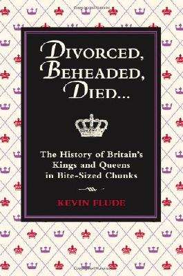 Divorced, Beheaded, Died...: The History of Britain's Kings and Queens in Bite-Sized Chunks