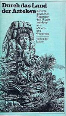 Durch das Land der Azteken: Berichte deutscher Reisender des 19. Jahrhunderts aus Mexiko und Guatemala
