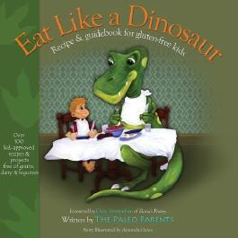 Eat Like a Dinosaur: Recipe & Guidebook for Gluten-free Kids by Paleo Parents Original Edition (3/20/2012)