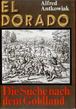 El Dorado. Die Suche nach dem Goldland. Sechs Kapitel einer abenteuerlichen Chronik