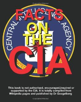 Facts On The CIA: Compiled from Wikipedia entries & pulished by Dr Googelberg.
