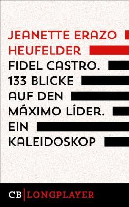 Fidel Castro. 133 Blicke auf den Máximo Líder. Ein Kaleidoskop