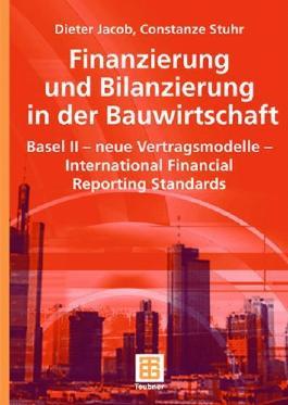 Finanzierung und Bilanzierung in der Bauwirtschaft: Basel II - neue Vertragsmodelle - International Financial Reporting Standards (Leitfaden des Baubetriebs und der Bauwirtschaft)