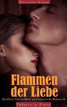 Flammen der Liebe - Zärtliche Sinnlichkeit und knisternde Romantik