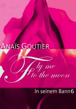 Fly Me To The Moon - In seinem Bann 6: Sinnlicher Liebesroman