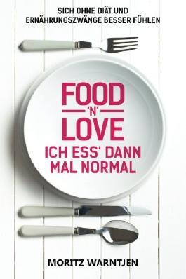 Food 'n' Love - Ich ess' dann mal normal: Sich ohne Diät und Ernährungszwänge besser fühlen