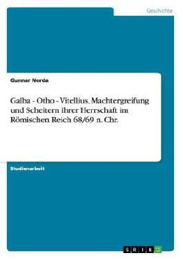 Galba - Otho - Vitellius. Machtergreifung und Scheitern ihrer Herrschaft im Römischen Reich 68/69 n. Chr.