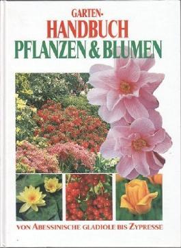 Garten-Handbuch Pflanzen & Blumen : von abessinische Gladiole bis Zypresse