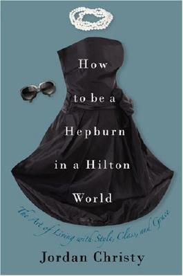HOW TO BE A HEPBURN IN A HILTON WORLD: THE ART OF LIVING WITH STYLE, CLASS, AND GRACEBYChristy, Jordan[Hardcover] on Aug-2009
