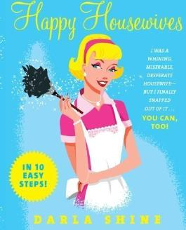 Happy Housewives: I Was a Whining, Miserable, Desperate Housewife But I Finally Snapped Out of it - You Can, Too! by Shine, Darla ( 2006 )