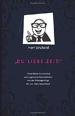 """Herr Einzhard """"Du liebe Zeit!"""": Feine Reime in's Unreine und ungemeine Gemeinheiten von der Schwiegerdings bis zum Halts-Maul-Wurf."""