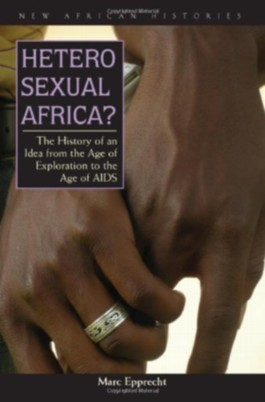 Heterosexual Africa?: The History of an Idea from the Age of Exploration to the Age of AIDS (New African Histories)