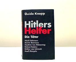 Hitlers Helfer. Die Täter. Adolf Eichmann, Martin Bormann, Joachim von Ribbentrop, Roland Freisler, Baldur von Schirach, Josef Mengele
