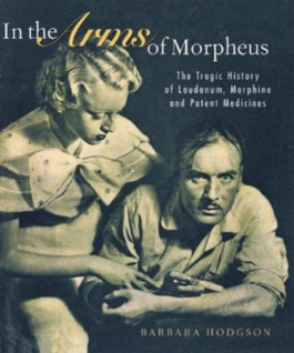 IN THE ARMS OF MORPHEUS: THE TRAGIC HISTORY OF LAUDANUM, MORPHINE AND PATENT MEDICINES;