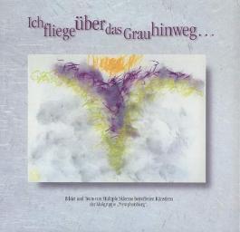 """Ich fliege über das Grau hinweg ... Bilder und Texte von Multiple Sklerose betroffenen Künstlern der Malgruppe """"Nymphenburg""""."""