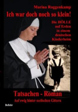 Ich war doch noch so klein - die Hölle auf Erden in einem deutschen Kinderheim: Ein Tatsachen - Roman - Auf ewig hinter seelischen Gittern
