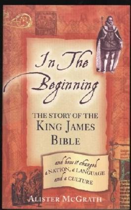 In The Beginning : The Story Of The King James Bible, And How It Changed The Nation, A Language And A Culture