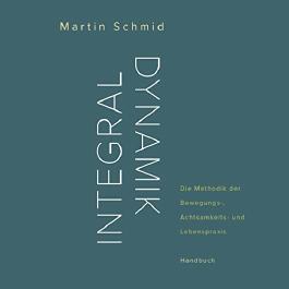 Integraldynamik: Die Methodik der Bewegungs-, Achtsamkeits- und Lebenspraxis. Handbuch