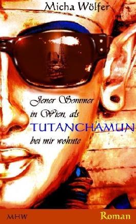 Jener Sommer in Wien, als Tutanchamun bei mir wohnte: Zwischen gestern, heute und der Ewigkeit