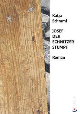 Josef der Schnitzer Stumpf: Roman von Katja Schraml (12. Mai 2015) Gebundene Ausgabe