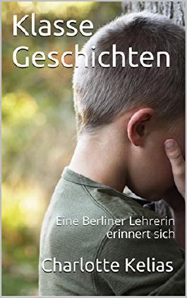 Klasse Geschichten: Eine Berliner Lehrerin erinnert sich