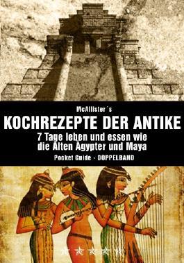 Kochrezepte der Antike (DOPPELBAND): Das geheime Kochbuch der Alten Ägypter und Maya (Kochrezepte, Diät, Abnehmen, Rezepte)